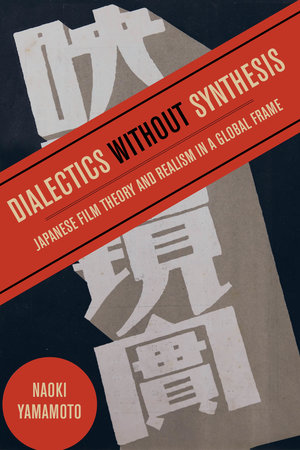 Dialectics without Synthesis: Japanese Film Theory and Realism in a Global Frame